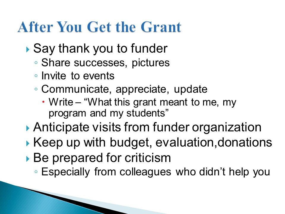  Say thank you to funder ◦ Share successes, pictures ◦ Invite to events ◦ Communicate, appreciate, update  Write – What this grant meant to me, my program and my students  Anticipate visits from funder organization  Keep up with budget, evaluation,donations  Be prepared for criticism ◦ Especially from colleagues who didn't help you