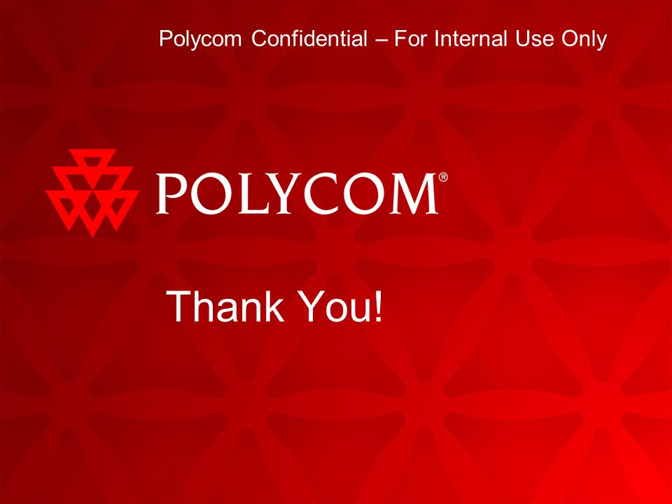 Polycom Confidential – For Internal Use Only Thank You!