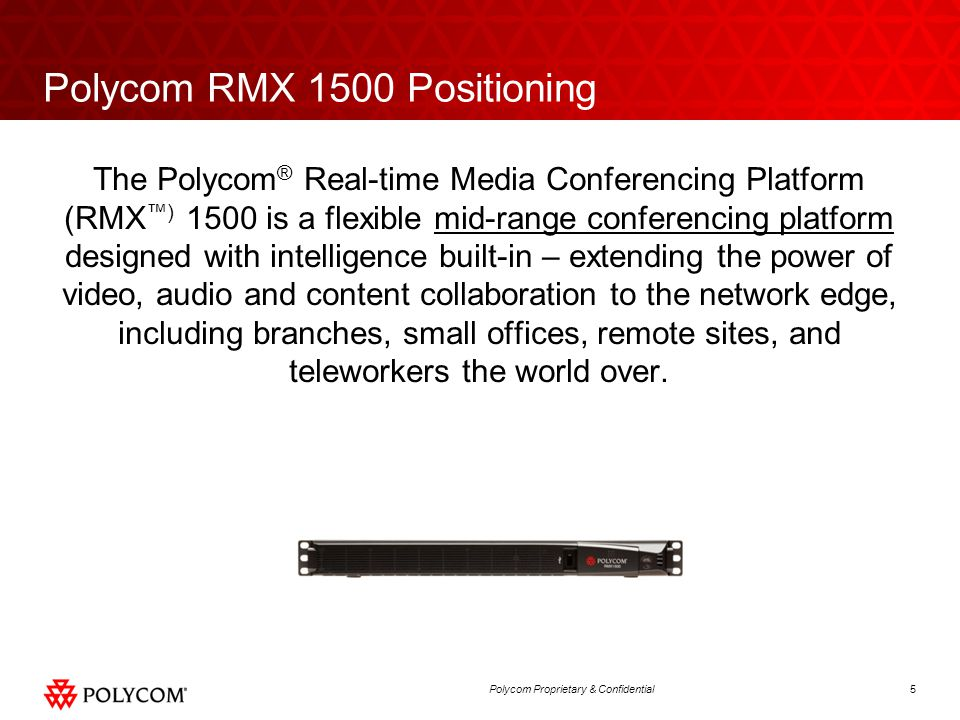 5Polycom Proprietary & Confidential Polycom RMX 1500 Positioning The Polycom ® Real-time Media Conferencing Platform (RMX ™) 1500 is a flexible mid-ra