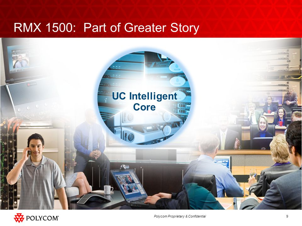 9Polycom Proprietary & Confidential RMX 1500: Part of Greater Story UC Intelligent Core