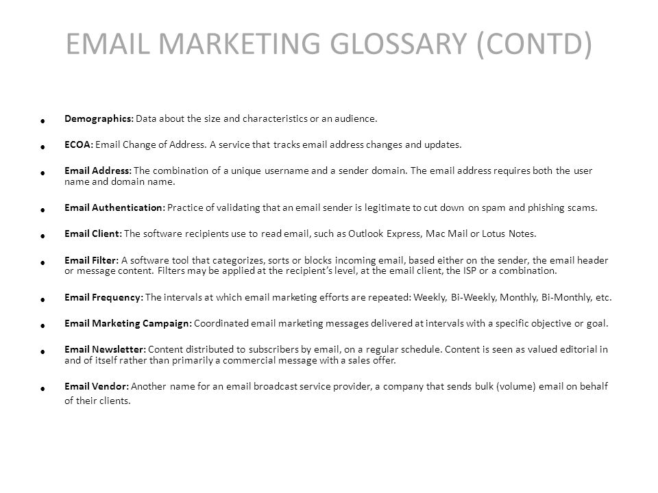 EMAIL MARKETING GLOSSARY (CONTD) Demographics: Data about the size and characteristics or an audience.