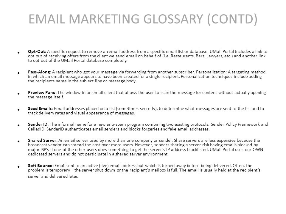 EMAIL MARKETING GLOSSARY (CONTD) Opt-­Out: A specific request to remove an email address from a specific email list or database.