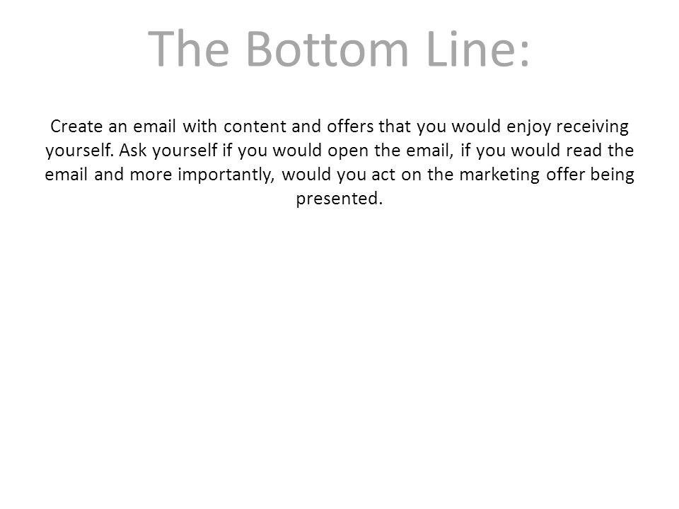 The Bottom Line: Create an email with content and offers that you would enjoy receiving yourself.