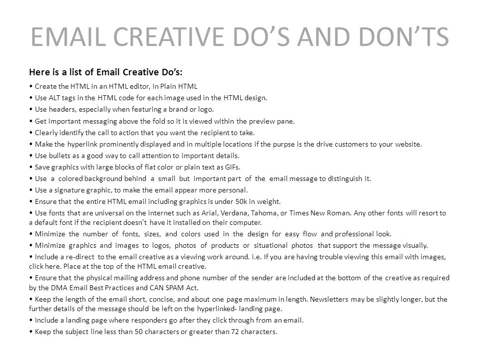 EMAIL CREATIVE DO'S AND DON'TS Here is a list of Email Creative Do's: Create the HTML in an HTML editor, in Plain HTML Use ALT tags in the HTML code for each image used in the HTML design.