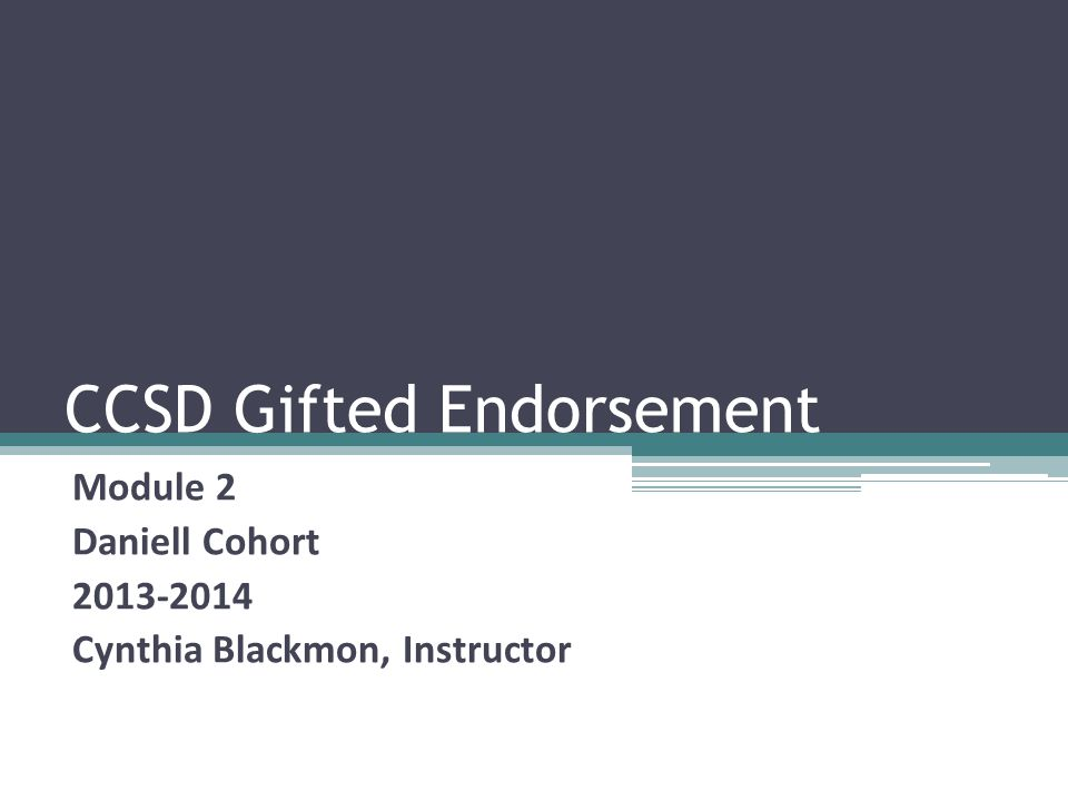 CCSD Gifted Endorsement Module 2 Daniell Cohort 2013-2014 Cynthia Blackmon, Instructor