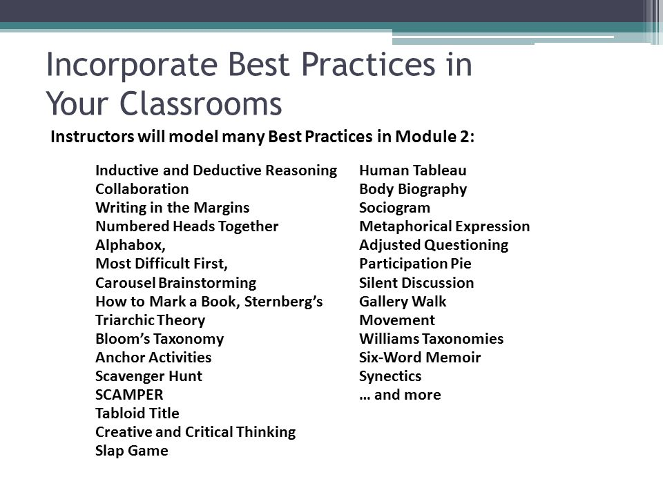 Incorporate Best Practices in Your Classrooms Inductive and Deductive Reasoning Collaboration Writing in the Margins Numbered Heads Together Alphabox, Most Difficult First, Carousel Brainstorming How to Mark a Book, Sternberg's Triarchic Theory Bloom's Taxonomy Anchor Activities Scavenger Hunt SCAMPER Tabloid Title Creative and Critical Thinking Slap Game Human Tableau Body Biography Sociogram Metaphorical Expression Adjusted Questioning Participation Pie Silent Discussion Gallery Walk Movement Williams Taxonomies Six-Word Memoir Synectics … and more Instructors will model many Best Practices in Module 2: