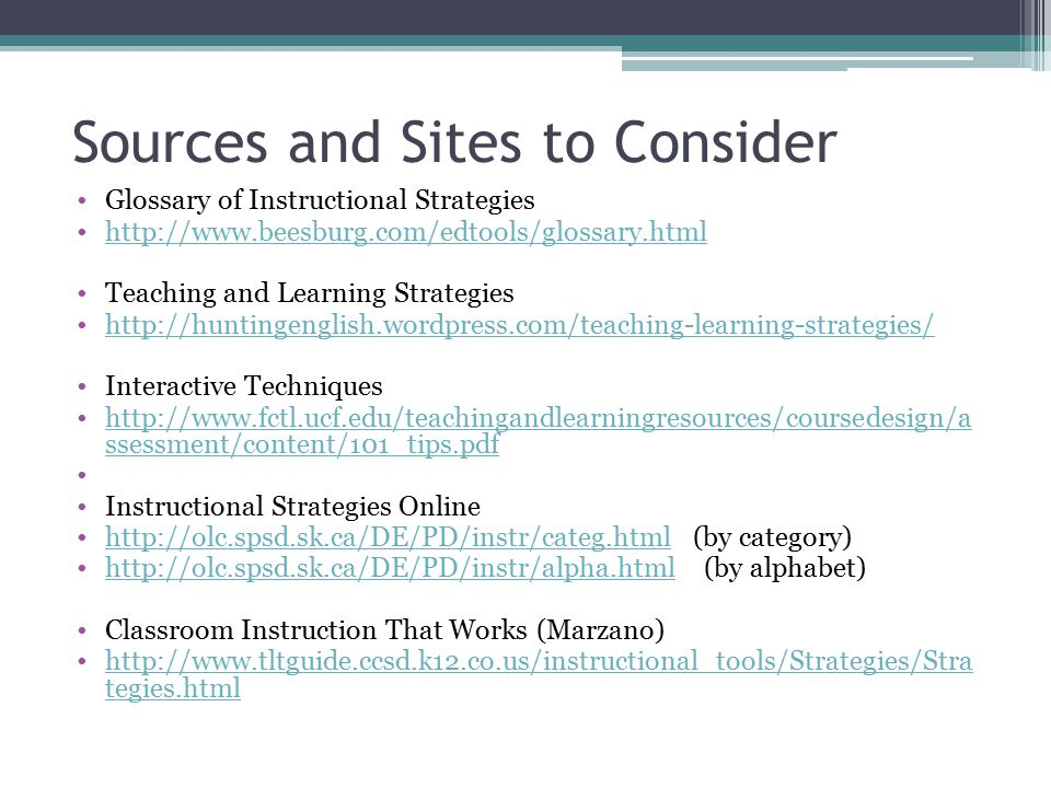 Sources and Sites to Consider Glossary of Instructional Strategies http://www.beesburg.com/edtools/glossary.html Teaching and Learning Strategies http://huntingenglish.wordpress.com/teaching-learning-strategies/ Interactive Techniques http://www.fctl.ucf.edu/teachingandlearningresources/coursedesign/a ssessment/content/101_tips.pdfhttp://www.fctl.ucf.edu/teachingandlearningresources/coursedesign/a ssessment/content/101_tips.pdf Instructional Strategies Online http://olc.spsd.sk.ca/DE/PD/instr/categ.html (by category)http://olc.spsd.sk.ca/DE/PD/instr/categ.html http://olc.spsd.sk.ca/DE/PD/instr/alpha.html (by alphabet)http://olc.spsd.sk.ca/DE/PD/instr/alpha.html Classroom Instruction That Works (Marzano) http://www.tltguide.ccsd.k12.co.us/instructional_tools/Strategies/Stra tegies.htmlhttp://www.tltguide.ccsd.k12.co.us/instructional_tools/Strategies/Stra tegies.html