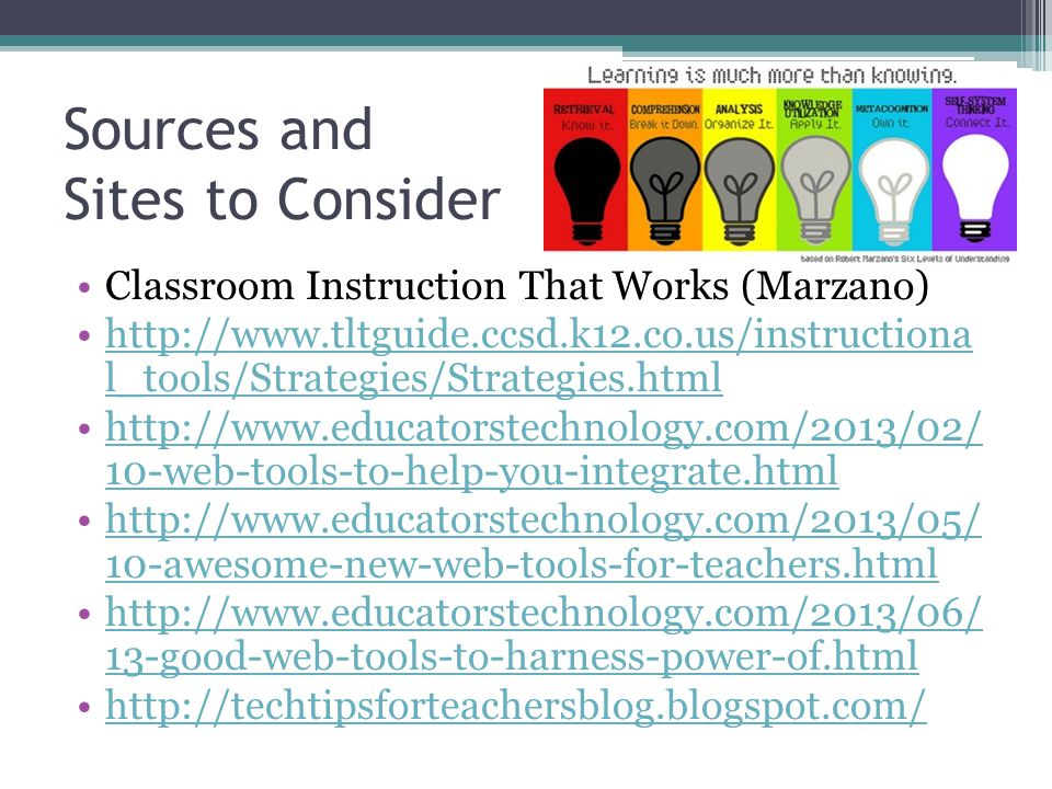 Sources and Sites to Consider Classroom Instruction That Works (Marzano) http://www.tltguide.ccsd.k12.co.us/instructiona l_tools/Strategies/Strategies.htmlhttp://www.tltguide.ccsd.k12.co.us/instructiona l_tools/Strategies/Strategies.html http://www.educatorstechnology.com/2013/02/ 10-web-tools-to-help-you-integrate.htmlhttp://www.educatorstechnology.com/2013/02/ 10-web-tools-to-help-you-integrate.html http://www.educatorstechnology.com/2013/05/ 10-awesome-new-web-tools-for-teachers.htmlhttp://www.educatorstechnology.com/2013/05/ 10-awesome-new-web-tools-for-teachers.html http://www.educatorstechnology.com/2013/06/ 13-good-web-tools-to-harness-power-of.htmlhttp://www.educatorstechnology.com/2013/06/ 13-good-web-tools-to-harness-power-of.html http://techtipsforteachersblog.blogspot.com/