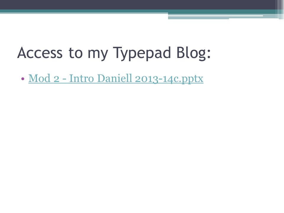 Access to my Typepad Blog: Mod 2 - Intro Daniell 2013-14c.pptx
