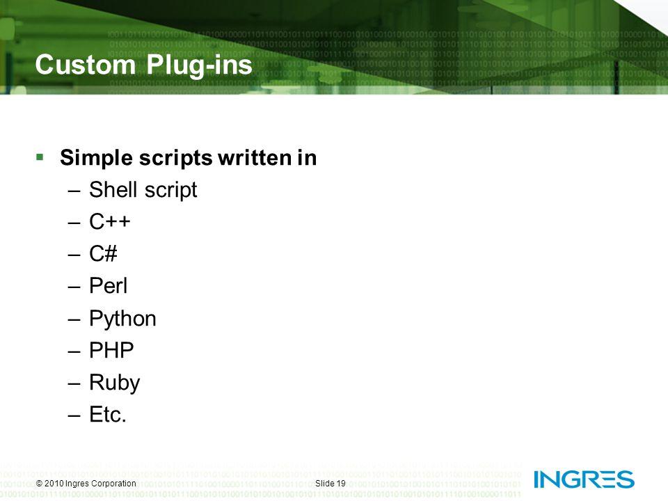 Custom Plug-ins  Simple scripts written in –Shell script –C++ –C# –Perl –Python –PHP –Ruby –Etc. © 2010 Ingres CorporationSlide 19