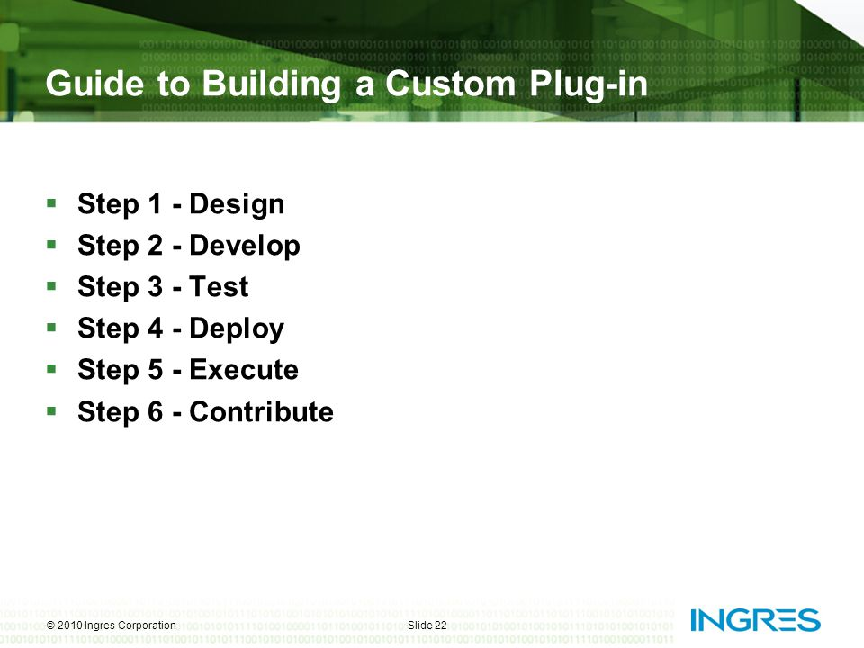  Step 1 - Design  Step 2 - Develop  Step 3 - Test  Step 4 - Deploy  Step 5 - Execute  Step 6 - Contribute © 2010 Ingres CorporationSlide 22