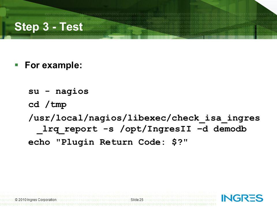 Step 3 - Test  For example: su - nagios cd /tmp /usr/local/nagios/libexec/check_isa_ingres _lrq_report -s /opt/IngresII –d demodb echo