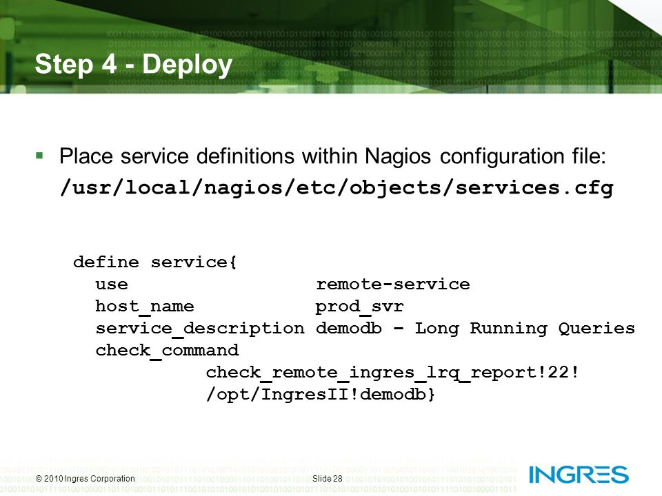 Step 4 - Deploy  Place service definitions within Nagios configuration file: /usr/local/nagios/etc/objects/services.cfg © 2010 Ingres CorporationSlid