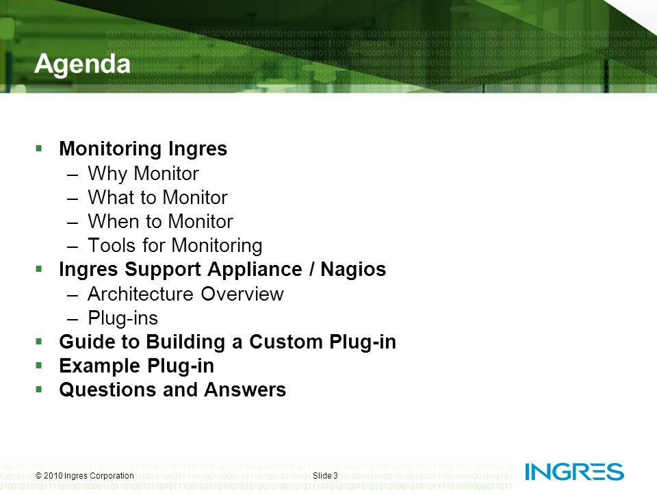 Agenda  Monitoring Ingres –Why Monitor –What to Monitor –When to Monitor –Tools for Monitoring  Ingres Support Appliance / Nagios –Architecture Over