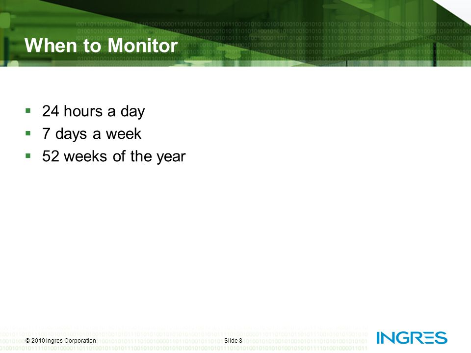 When to Monitor  24 hours a day  7 days a week  52 weeks of the year © 2010 Ingres CorporationSlide 8