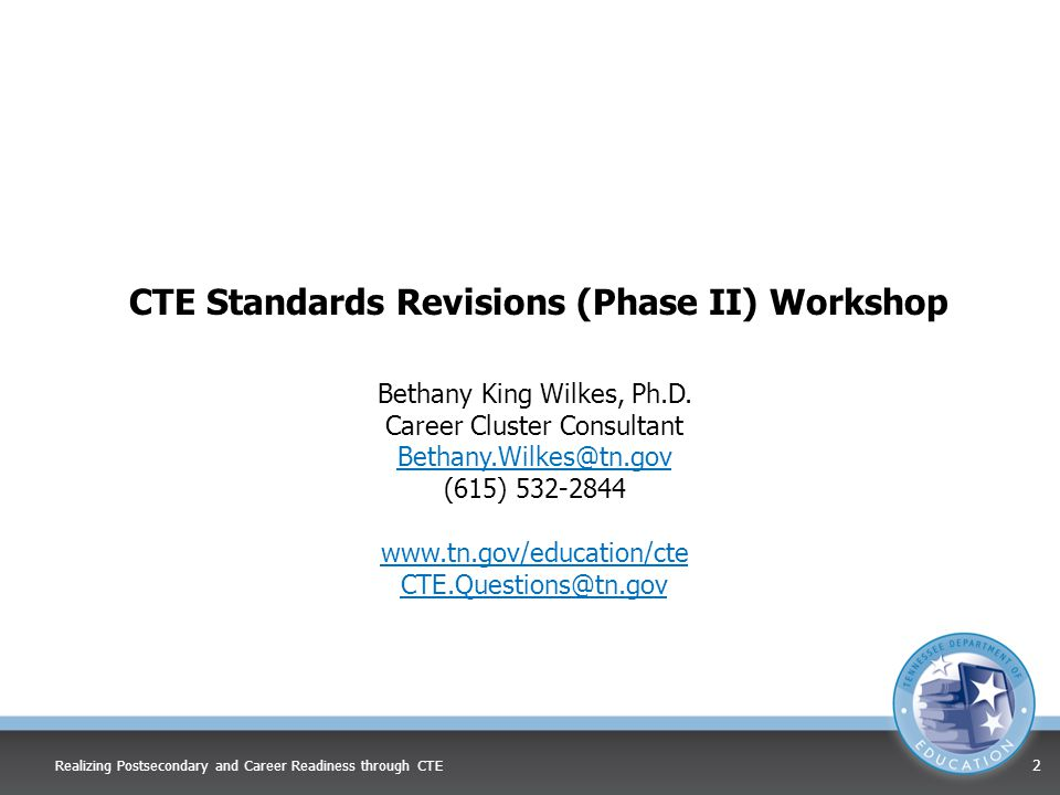 CTE Standards Revisions (Phase II) Workshop Bethany King Wilkes, Ph.D. Career Cluster Consultant Bethany.Wilkes@tn.gov (615) 532-2844 www.tn.gov/educa