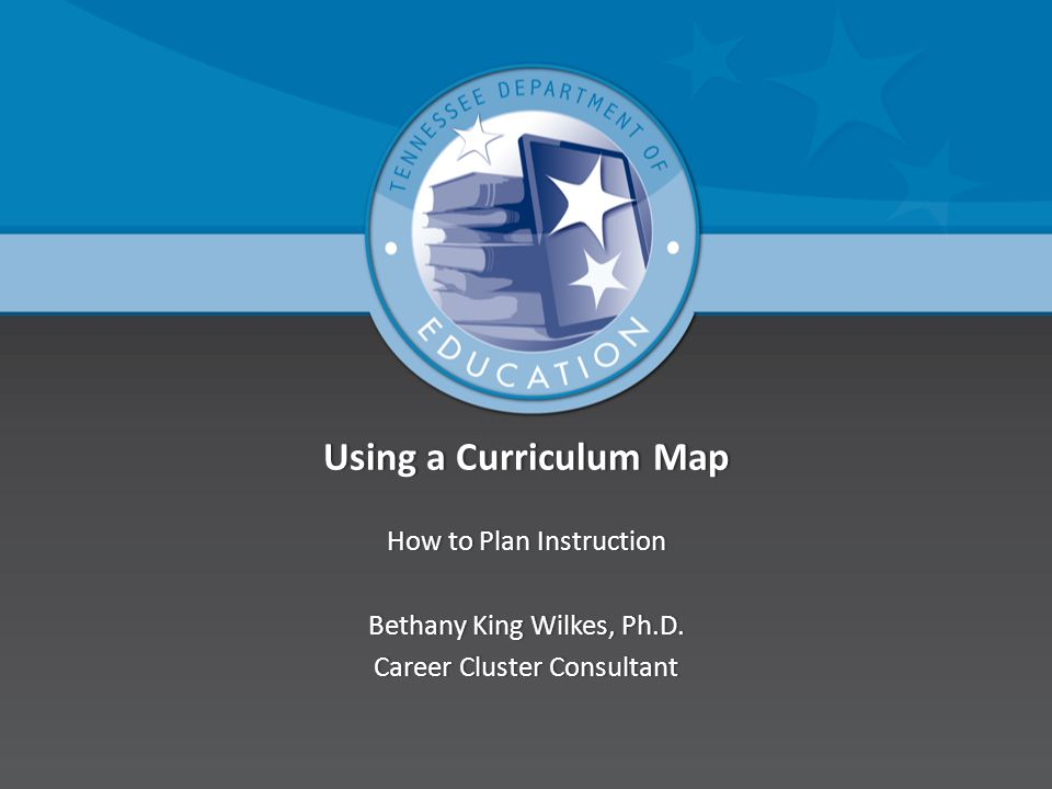 Using a Curriculum MapUsing a Curriculum Map How to Plan InstructionHow to Plan Instruction Bethany King Wilkes, Ph.D.Bethany King Wilkes, Ph.D. Caree