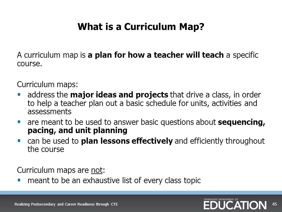 What is a Curriculum Map? A curriculum map is a plan for how a teacher will teach a specific course. Curriculum maps:  address the major ideas and pr