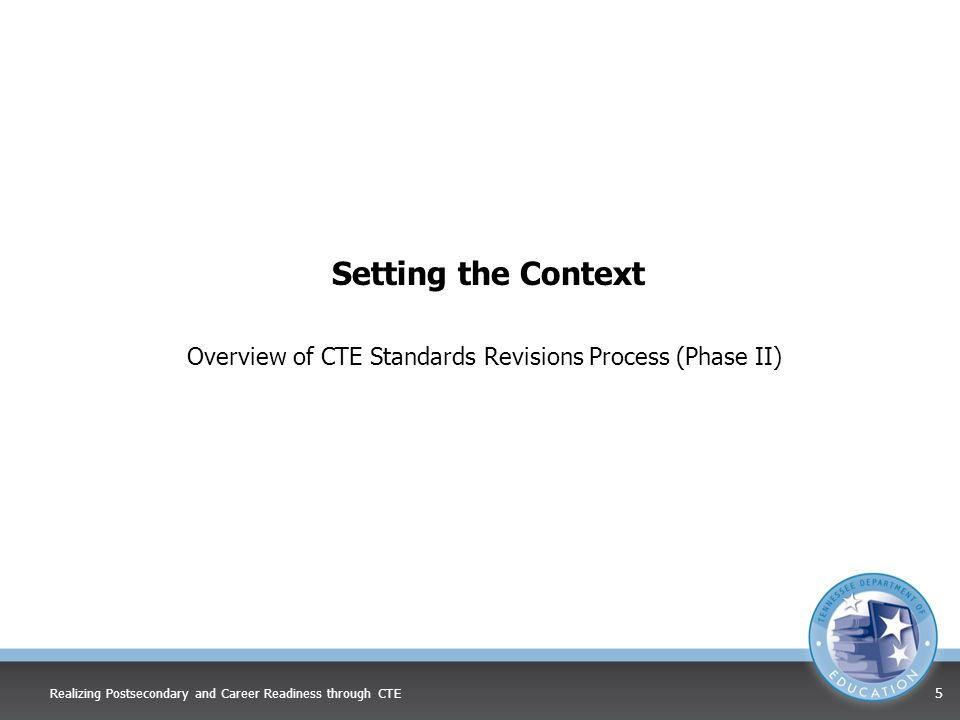 Setting the Context Overview of CTE Standards Revisions Process (Phase II) Realizing Postsecondary and Career Readiness through CTE 5
