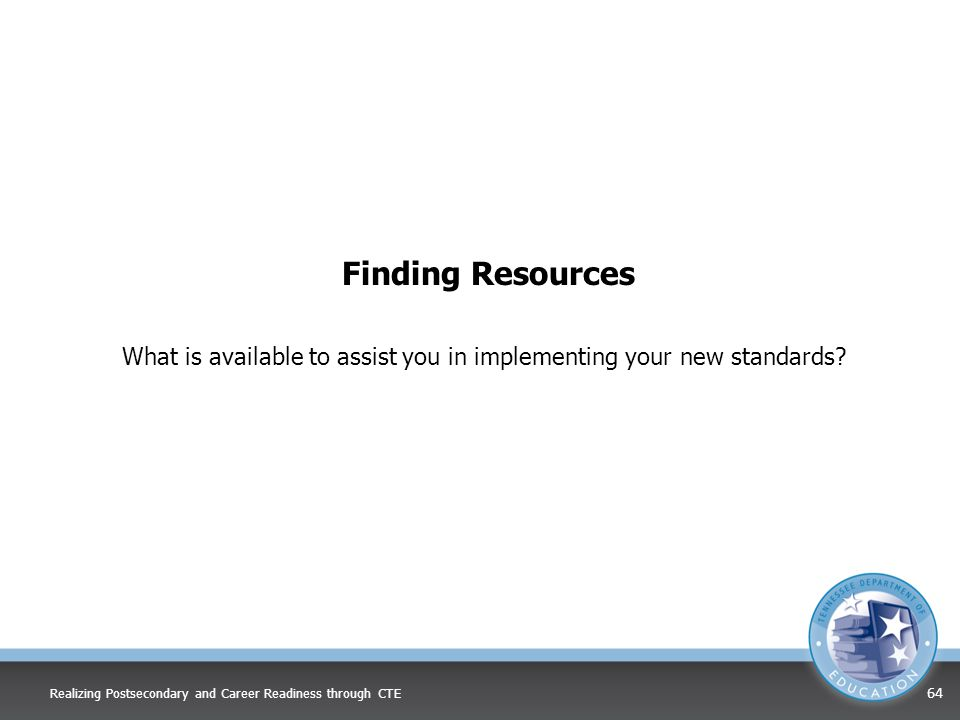 Finding Resources What is available to assist you in implementing your new standards? Realizing Postsecondary and Career Readiness through CTE 64