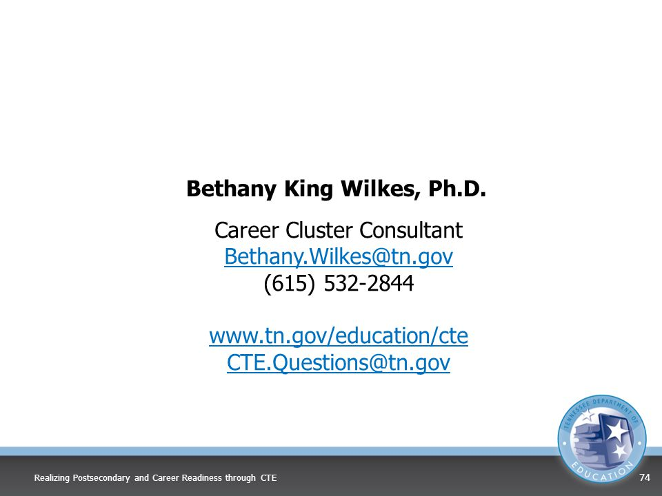 Bethany King Wilkes, Ph.D. Career Cluster Consultant Bethany.Wilkes@tn.gov (615) 532-2844 www.tn.gov/education/cte CTE.Questions@tn.gov Realizing Post