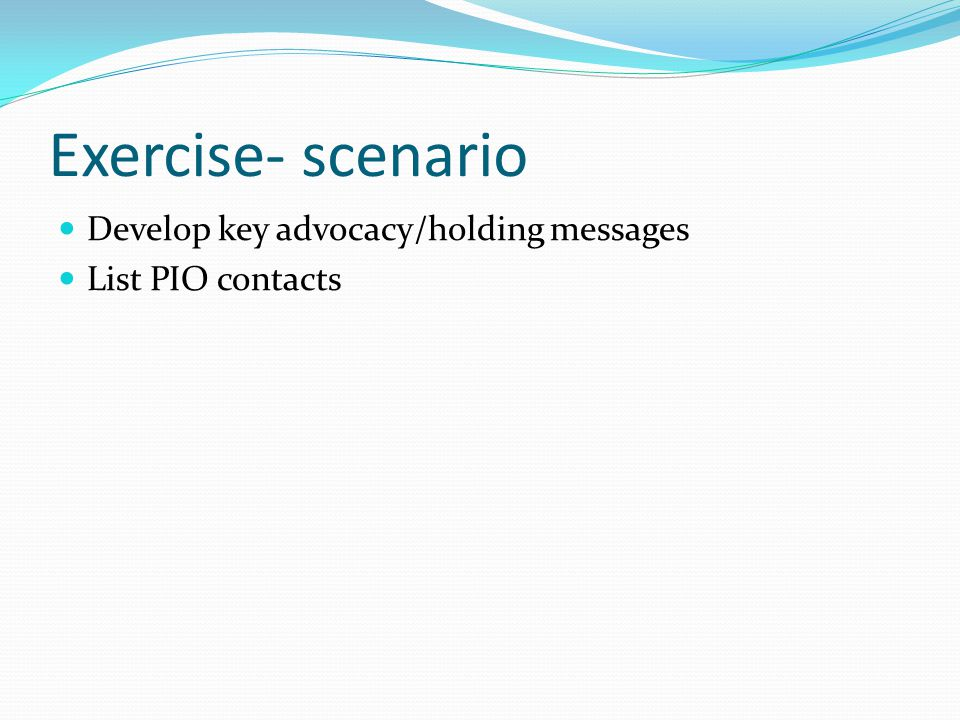 Exercise- scenario Develop key advocacy/holding messages List PIO contacts
