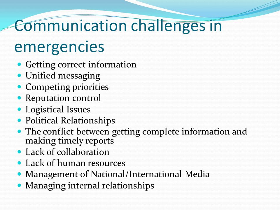 Communication challenges in emergencies Getting correct information Unified messaging Competing priorities Reputation control Logistical Issues Political Relationships The conflict between getting complete information and making timely reports Lack of collaboration Lack of human resources Management of National/International Media Managing internal relationships