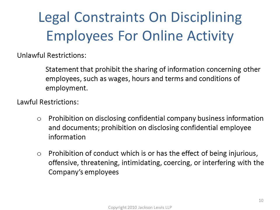 Legal Constraints On Disciplining Employees For Online Activity Unlawful Restrictions: Statement that prohibit the sharing of information concerning other employees, such as wages, hours and terms and conditions of employment.