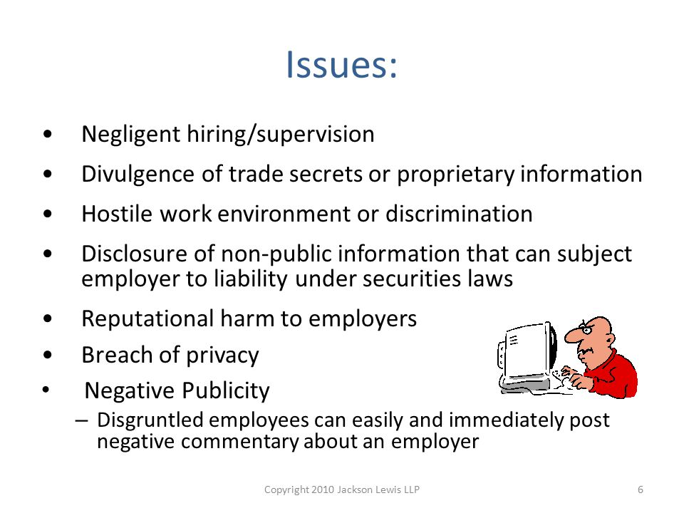 Issues: Negligent hiring/supervision Divulgence of trade secrets or proprietary information Hostile work environment or discrimination Disclosure of non-public information that can subject employer to liability under securities laws Reputational harm to employers Breach of privacy Negative Publicity – Disgruntled employees can easily and immediately post negative commentary about an employer 6Copyright 2010 Jackson Lewis LLP