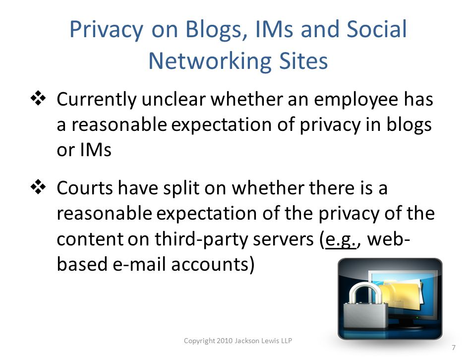 Privacy on Blogs, IMs and Social Networking Sites  Currently unclear whether an employee has a reasonable expectation of privacy in blogs or IMs  Courts have split on whether there is a reasonable expectation of the privacy of the content on third-party servers (e.g., web- based e-mail accounts) 7 Copyright 2010 Jackson Lewis LLP