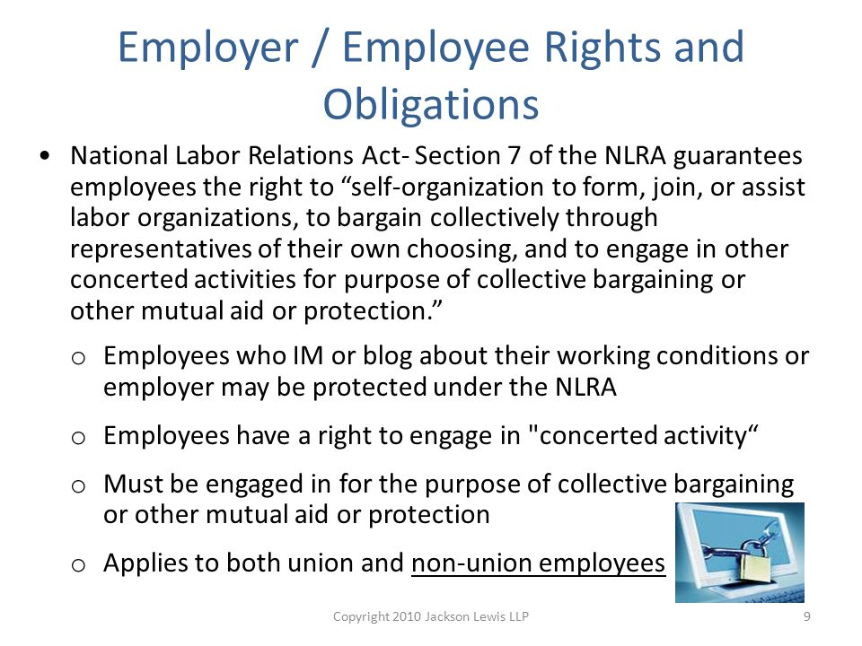Employer / Employee Rights and Obligations National Labor Relations Act- Section 7 of the NLRA guarantees employees the right to self-organization to form, join, or assist labor organizations, to bargain collectively through representatives of their own choosing, and to engage in other concerted activities for purpose of collective bargaining or other mutual aid or protection. o Employees who IM or blog about their working conditions or employer may be protected under the NLRA o Employees have a right to engage in concerted activity o Must be engaged in for the purpose of collective bargaining or other mutual aid or protection o Applies to both union and non-union employees 9Copyright 2010 Jackson Lewis LLP