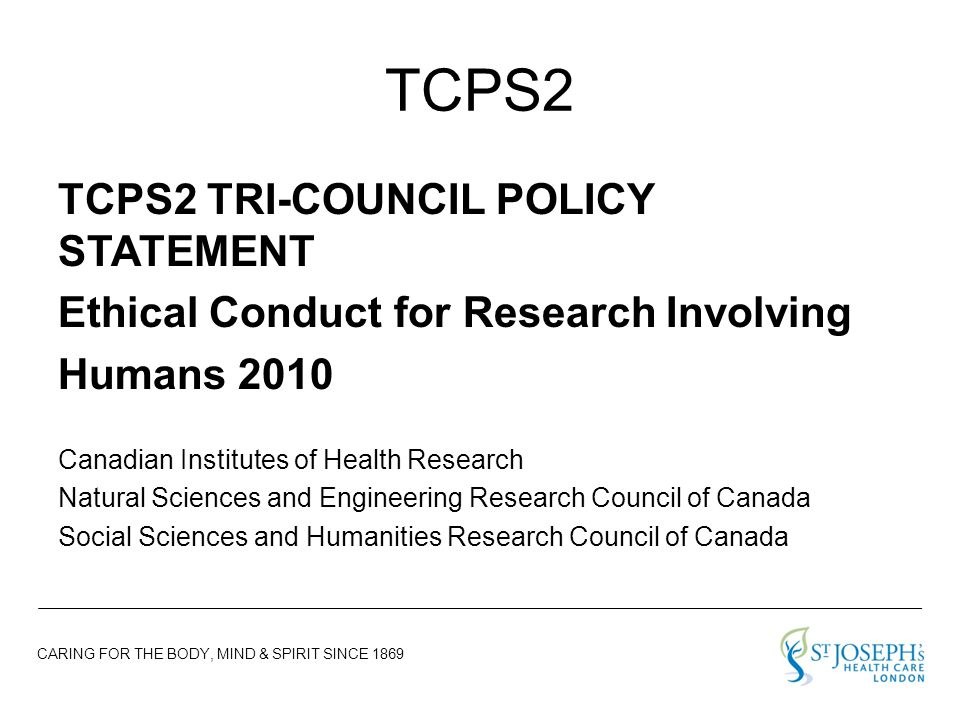 CARING FOR THE BODY, MIND & SPIRIT SINCE 1869 TCPS2 TCPS2 TRI-COUNCIL POLICY STATEMENT Ethical Conduct for Research Involving Humans 2010 Canadian Institutes of Health Research Natural Sciences and Engineering Research Council of Canada Social Sciences and Humanities Research Council of Canada