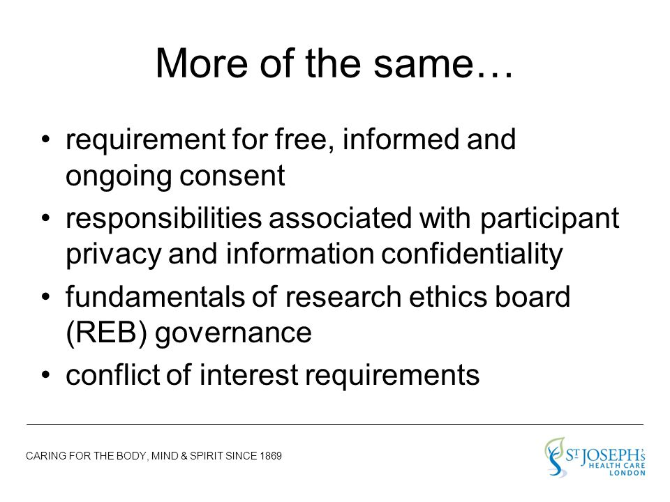 CARING FOR THE BODY, MIND & SPIRIT SINCE 1869 More of the same… requirement for free, informed and ongoing consent responsibilities associated with participant privacy and information confidentiality fundamentals of research ethics board (REB) governance conflict of interest requirements