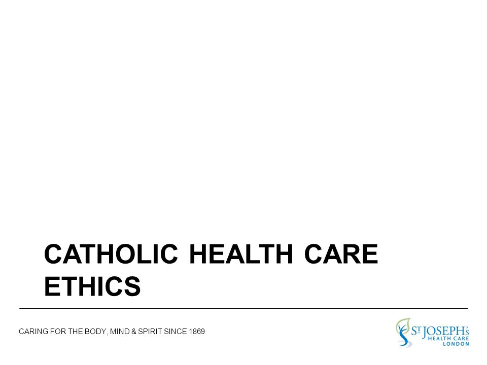 CARING FOR THE BODY, MIND & SPIRIT SINCE 1869 CATHOLIC HEALTH CARE ETHICS