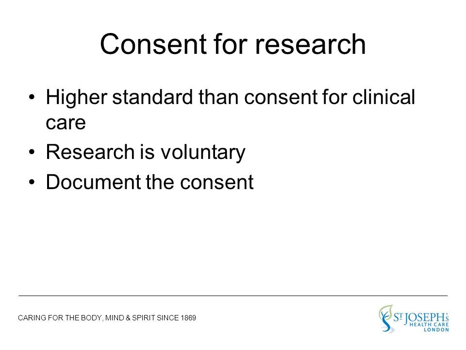 CARING FOR THE BODY, MIND & SPIRIT SINCE 1869 Consent for research Higher standard than consent for clinical care Research is voluntary Document the consent
