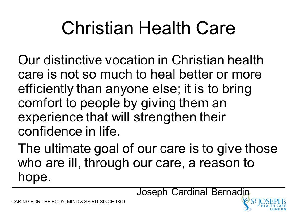 CARING FOR THE BODY, MIND & SPIRIT SINCE 1869 Christian Health Care Our distinctive vocation in Christian health care is not so much to heal better or more efficiently than anyone else; it is to bring comfort to people by giving them an experience that will strengthen their confidence in life.