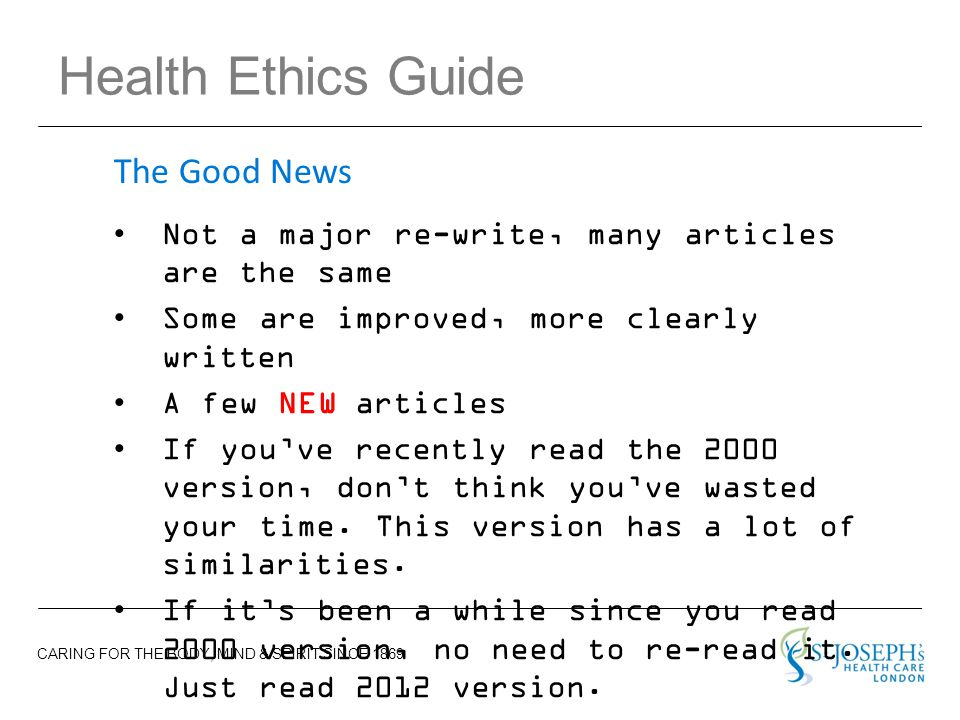 CARING FOR THE BODY, MIND & SPIRIT SINCE 1869 Health Ethics Guide Not a major re-write, many articles are the same Some are improved, more clearly written A few NEW articles If you've recently read the 2000 version, don't think you've wasted your time.
