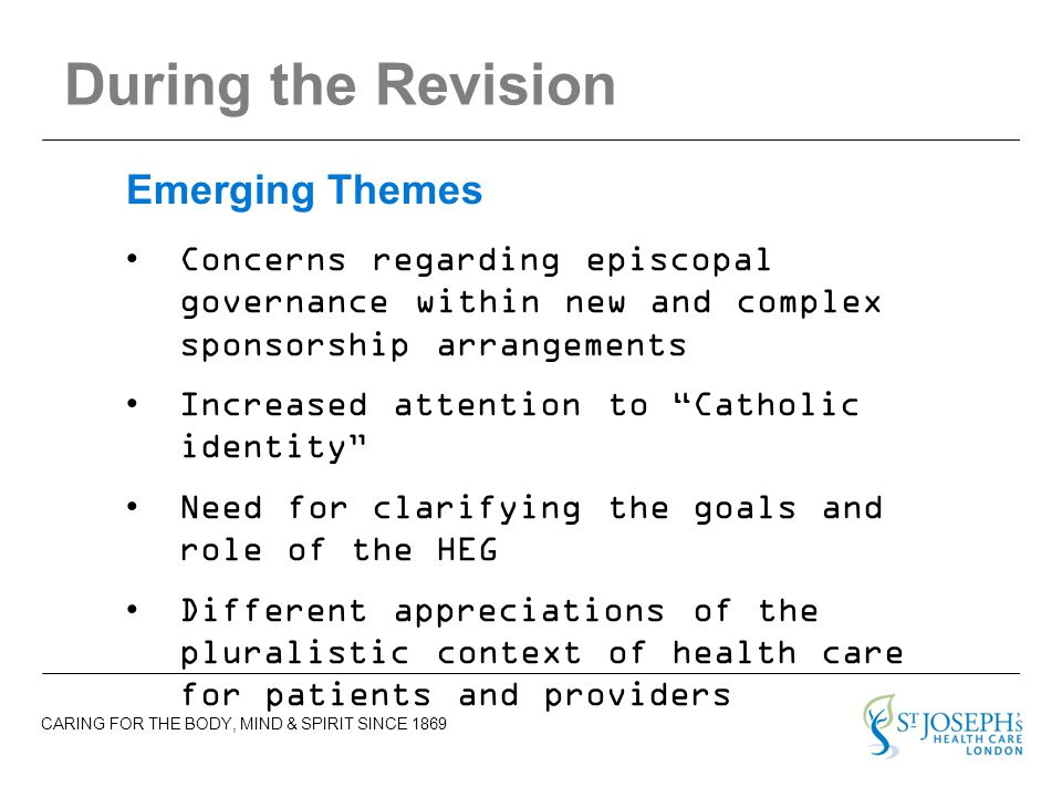 CARING FOR THE BODY, MIND & SPIRIT SINCE 1869 During the Revision Concerns regarding episcopal governance within new and complex sponsorship arrangements Increased attention to Catholic identity Need for clarifying the goals and role of the HEG Different appreciations of the pluralistic context of health care for patients and providers Emerging Themes