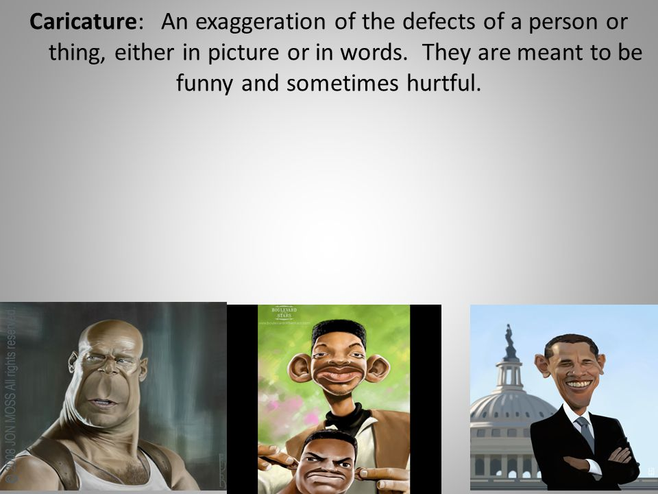 Caricature:An exaggeration of the defects of a person or thing, either in picture or in words.