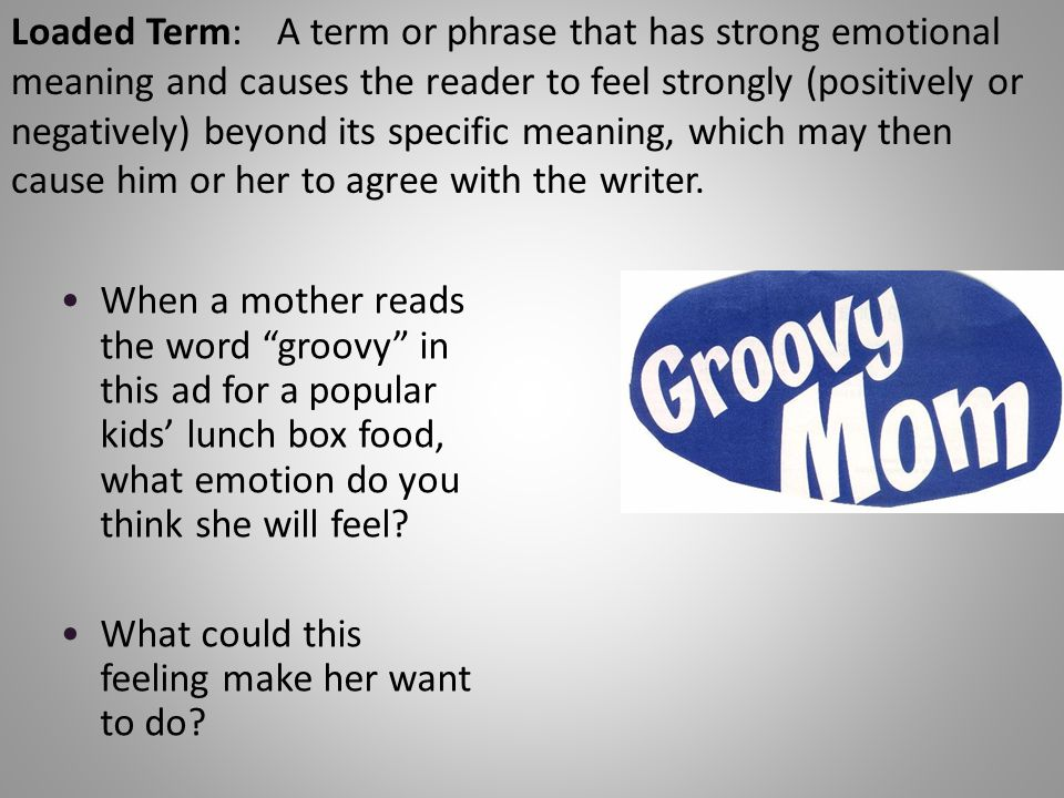 Loaded Term:A term or phrase that has strong emotional meaning and causes the reader to feel strongly (positively or negatively) beyond its specific meaning, which may then cause him or her to agree with the writer.
