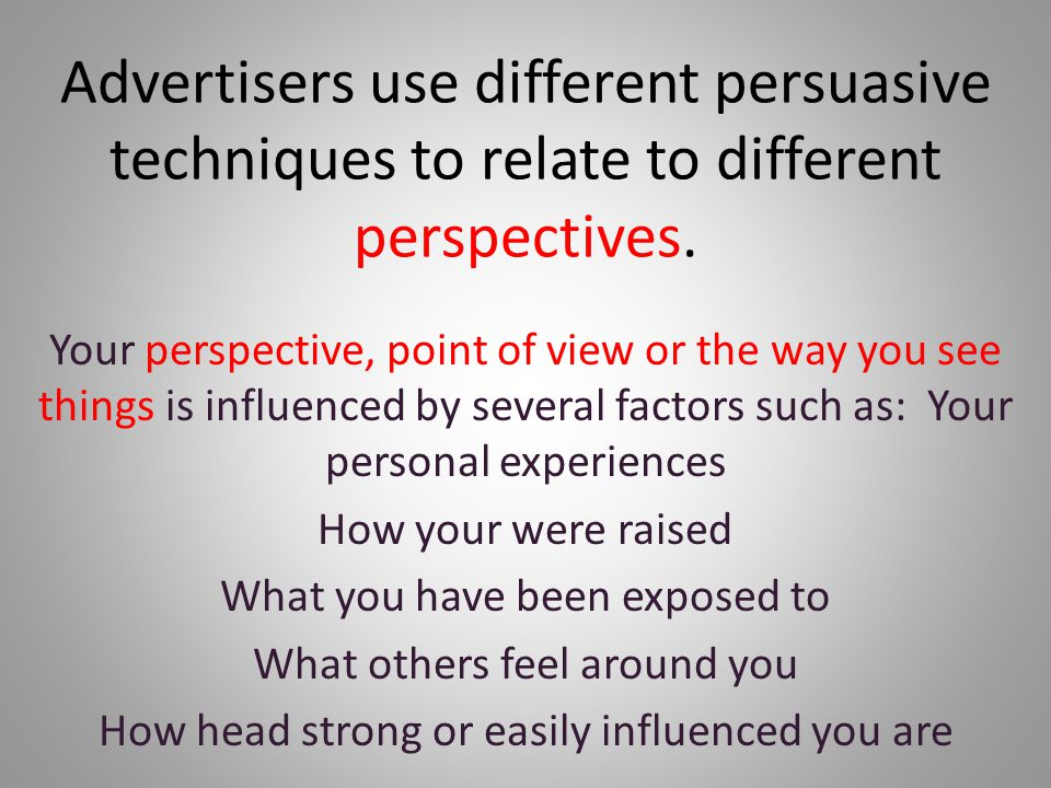 Advertisers use different persuasive techniques to relate to different perspectives.