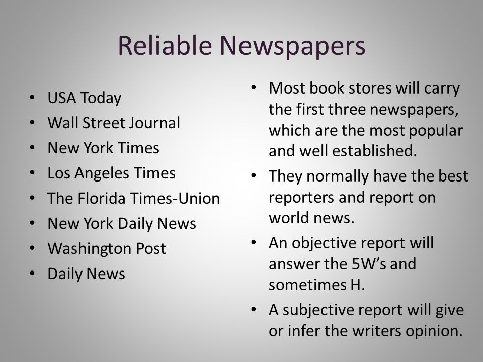 Reliable Newspapers USA Today Wall Street Journal New York Times Los Angeles Times The Florida Times-Union New York Daily News Washington Post Daily News Most book stores will carry the first three newspapers, which are the most popular and well established.