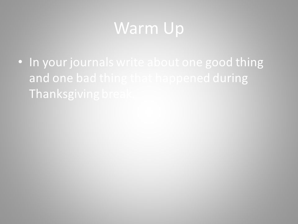 Warm Up In your journals write about one good thing and one bad thing that happened during Thanksgiving break.