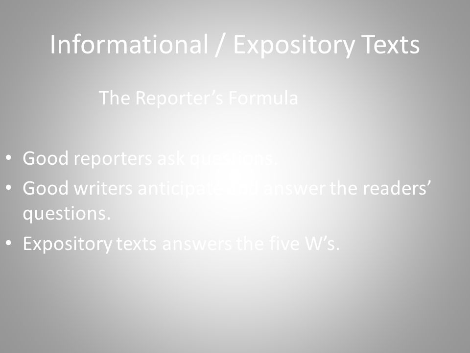Informational / Expository Texts The Reporter's Formula Good reporters ask questions.