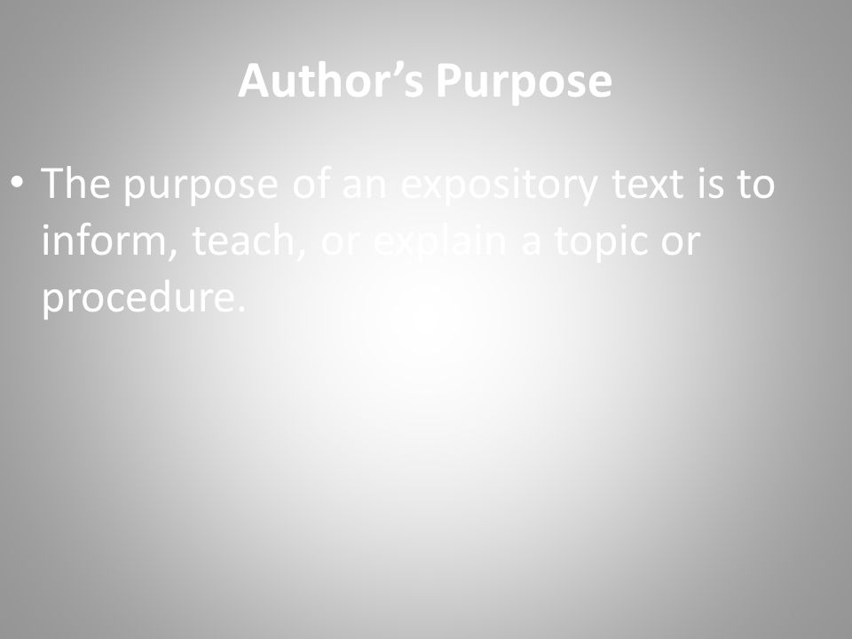Author's Purpose The purpose of an expository text is to inform, teach, or explain a topic or procedure.