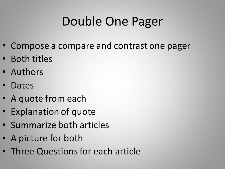 Double One Pager Compose a compare and contrast one pager Both titles Authors Dates A quote from each Explanation of quote Summarize both articles A picture for both Three Questions for each article