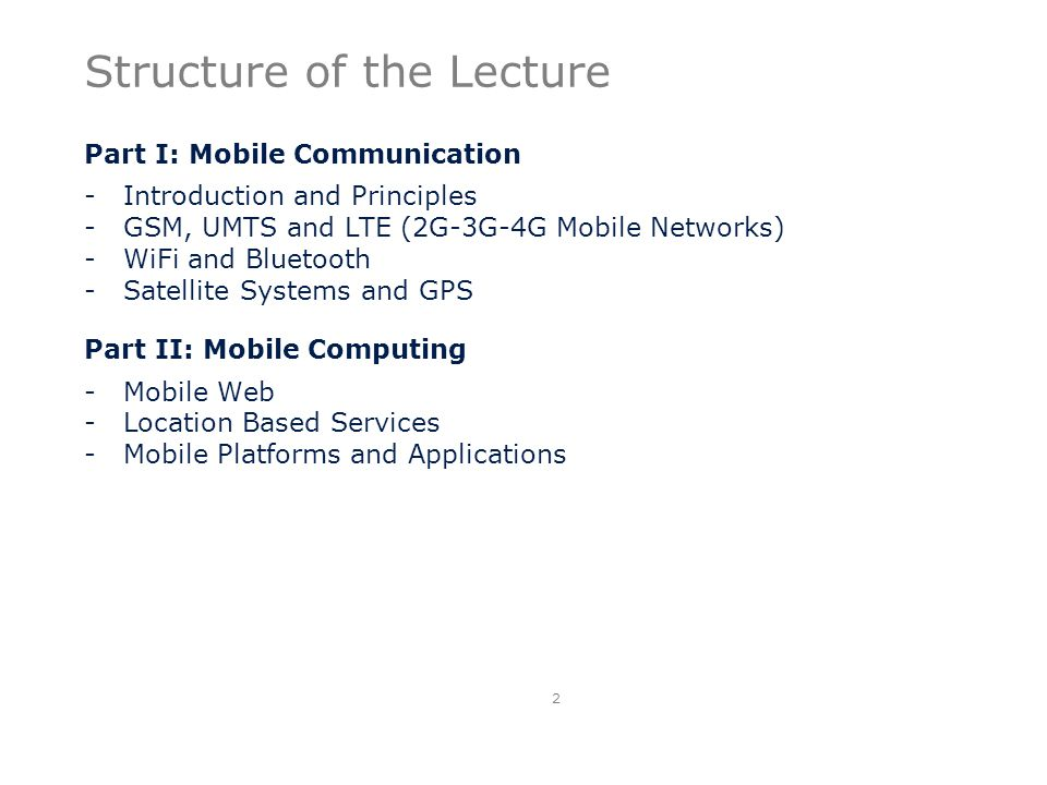 Structure of the Lecture Part I: Mobile Communication -Introduction and Principles -GSM, UMTS and LTE (2G-3G-4G Mobile Networks) -WiFi and Bluetooth -Satellite Systems and GPS Part II: Mobile Computing -Mobile Web -Location Based Services -Mobile Platforms and Applications 2