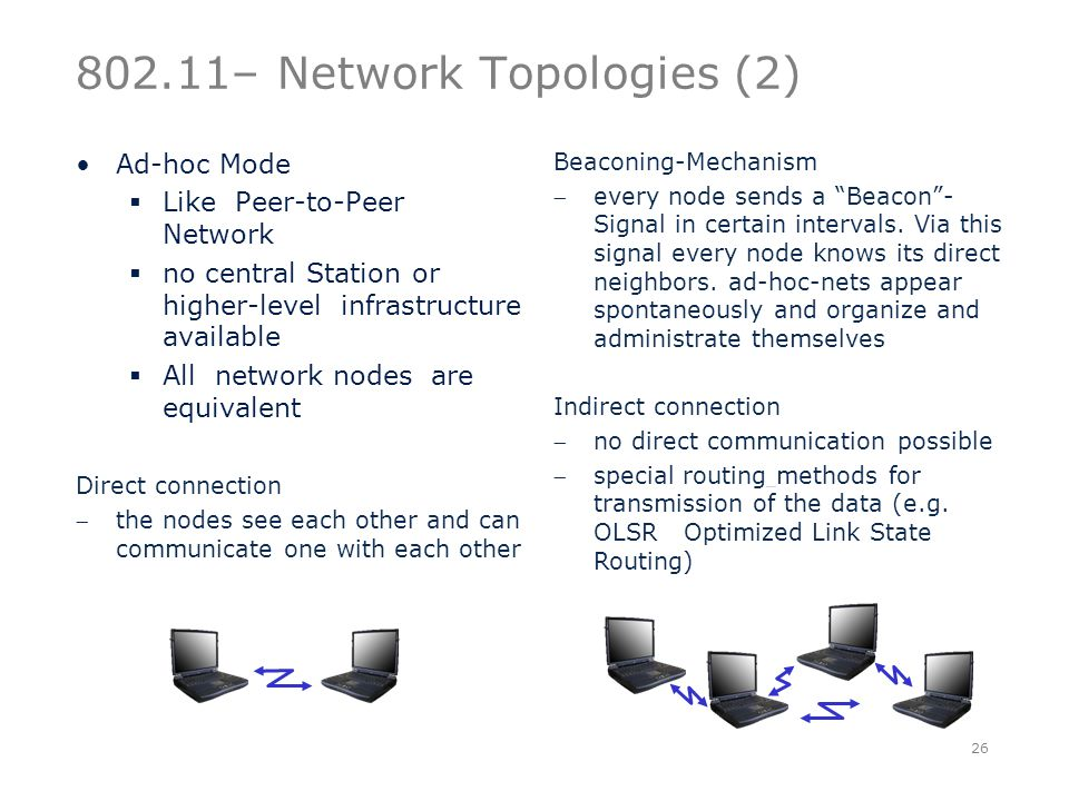 802.11– Network Topologies (2) Ad-hoc Mode  Like Peer-to-Peer Network  no central Station or higher-level infrastructure available  All network nodes are equivalent Direct connection the nodes see each other and can communicate one with each other 26 Beaconing-Mechanism every node sends a Beacon - Signal in certain intervals.