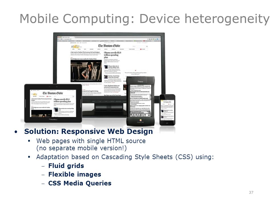Mobile Computing: Device heterogeneity 37 Solution: Responsive Web Design  Web pages with single HTML source (no separate mobile version!)  Adaptation based on Cascading Style Sheets (CSS) using: Fluid grids Flexible images CSS Media Queries