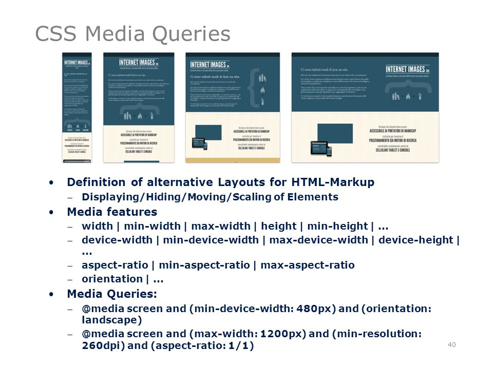 CSS Media Queries 40 Definition of alternative Layouts for HTML-Markup Displaying/Hiding/Moving/Scaling of Elements Media features width | min-width | max-width | height | min-height |...